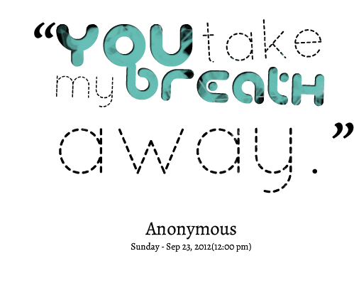 You Took My Breath Away Quotes Quotes Picture You Take My Breath Away Take My Breath Romance Quotes Picture Quotes