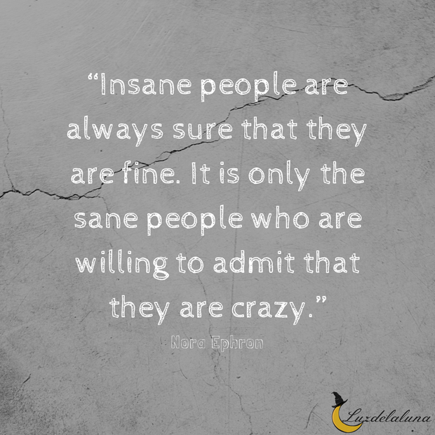 Insane People Are Always Sure That They Are Fine It Is Only The Sane People Who Are Willing To Admit That They Are Crazy N Quotes Great Quotes Nora Ephron