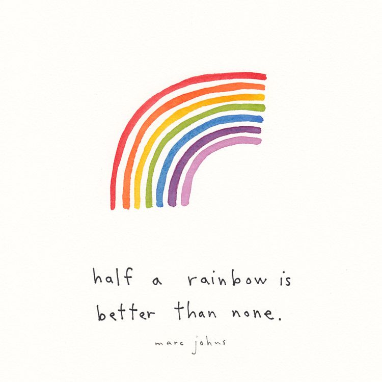 Half A Rainbow Is Better Than None Marc Johns Rainbow Quote Inspirational Quotes Rainbow Drawing