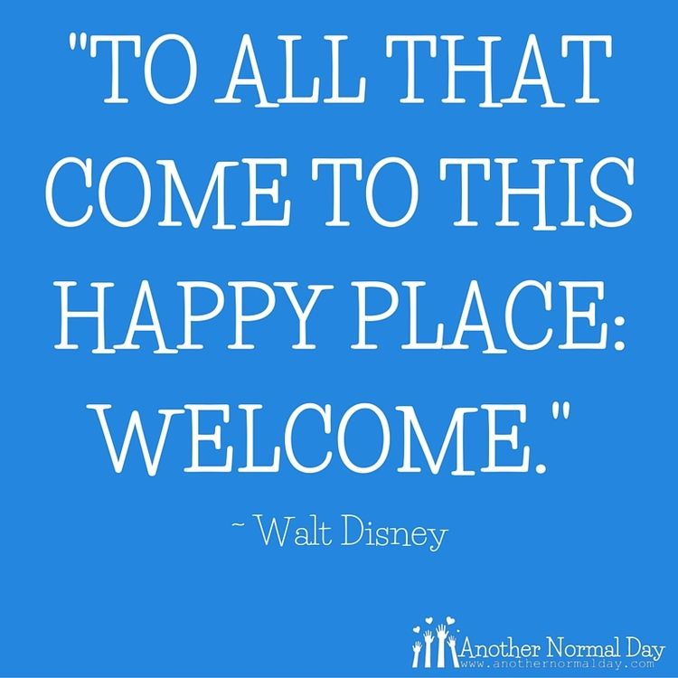 """""""To all that come to this happy place: Welcome"""" ~ Walt Disney Quote. AnotherNormalDay.com"""