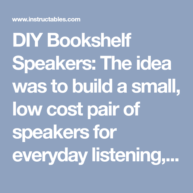 DIY Bookshelf Speakers  DIY Bookshelf Speakers The idea was to build a small low cost pair of speakers for everyday liste