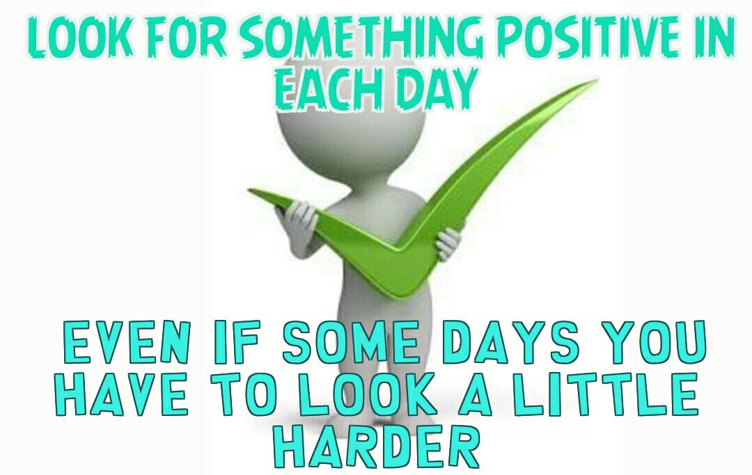 Look for something positive in each day  Even if some days you have to look a little harder