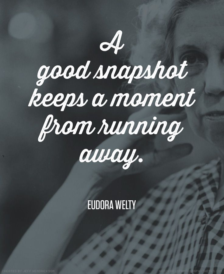 "Photography Quote A Good Snapshot Keeps A Moment From Running Away""  Eudora Welty"