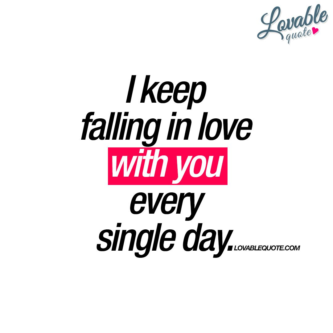 "Quotes I Love You More Every Day: ""I Keep Falling In Love With You Every Single Day."""