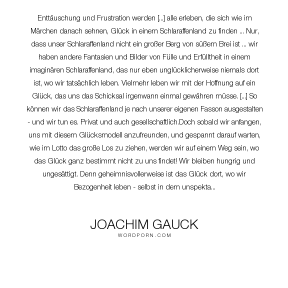 "Joachim Gauck - ""Entt�uschung und Frustration werden [...] alle erleben, die sich wie im M�rchen danach..."". life, happiness, responsibility, realism, values, greed, materialism, wishes, desires, priorities, laziness, conduct-of-life, purpose-in-life, activity, phantasies"