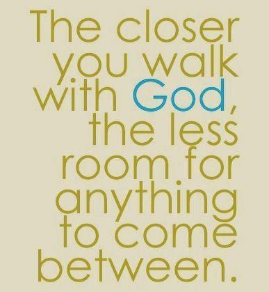 Walk With God Quotes Classy The Closer You Walk With God The Less Room For Anything To Come In .