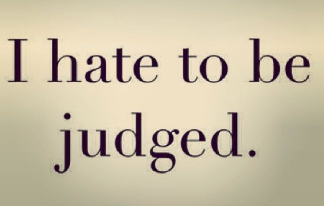 No one likes being judged so why do others feel the need to do it.