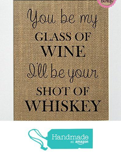 You Be My Glass Of Wine, I'll Be Your Shot Of Whisky - Burlap sign 8x10 Rustic Country Shabby Chic Vintage Wedding & Party Decor Sign from Lace & Burlap Shop https://www.amazon.com/dp/B0721CKKN3/ref=hnd_sw_r_pi_dp_cRDGzbSP94VMG #handmadeatamazon