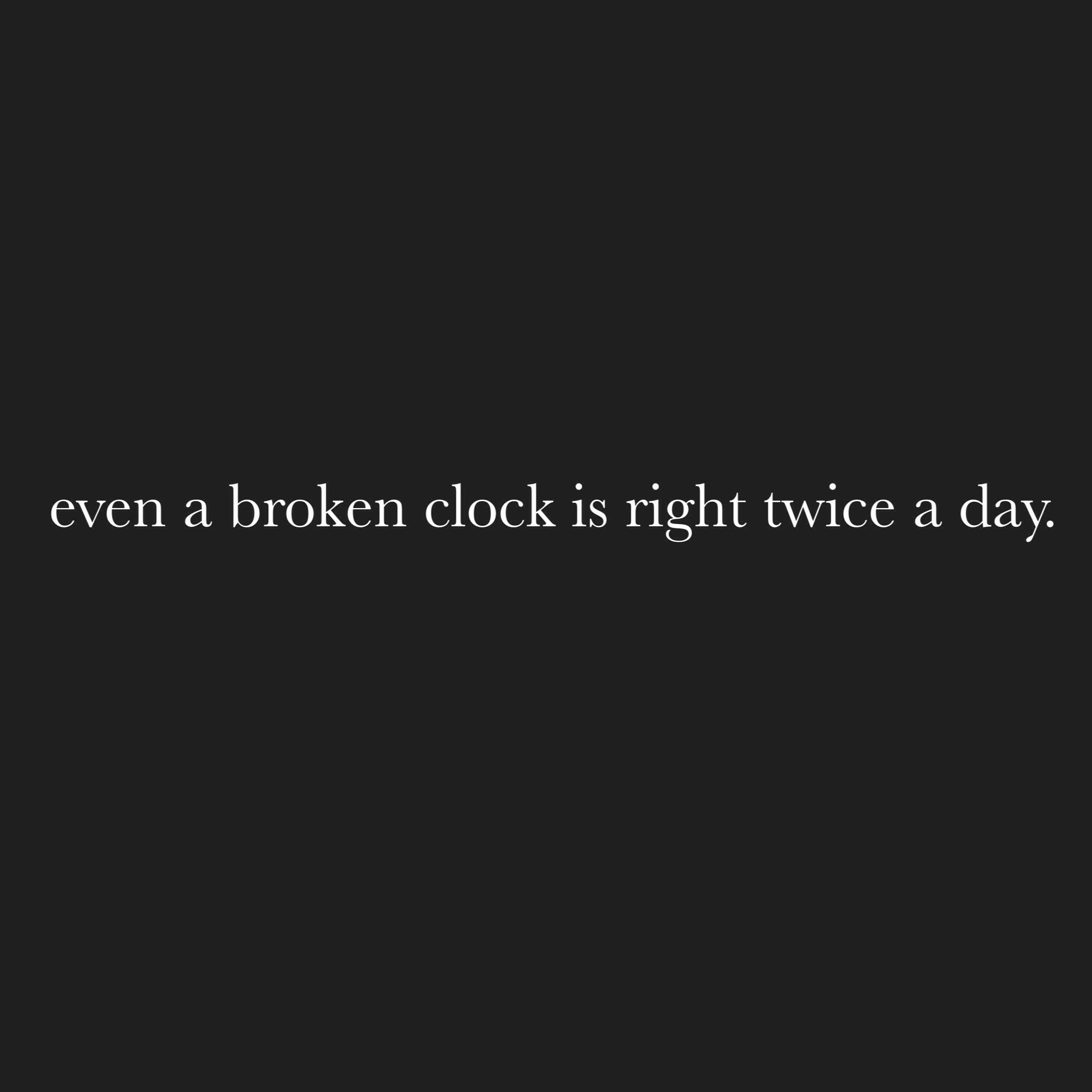 Even A Broken Clock Is Right Twice A Day Quotes Words Quotes