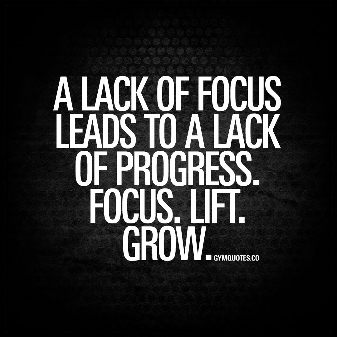 Weight Lifting Quotes: A Lack Of Focus Leads To A Lack Of Progress. Focus. Lift