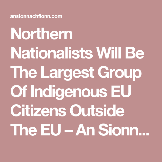 Northern Nationalists Will Be The Largest Group Of Indigenous EU Citizens Outside The EU – An Sionnach Fionn