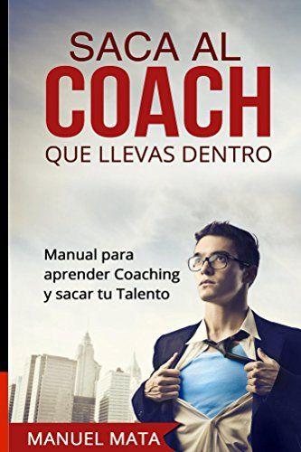 Saca Al Coach Que Llevas Dentro Manual Para Aprender Coaching Y Sacar Tu Talento Ebook Man Libros Coaching Libros De Motivación Libros De Desarrollo Personal