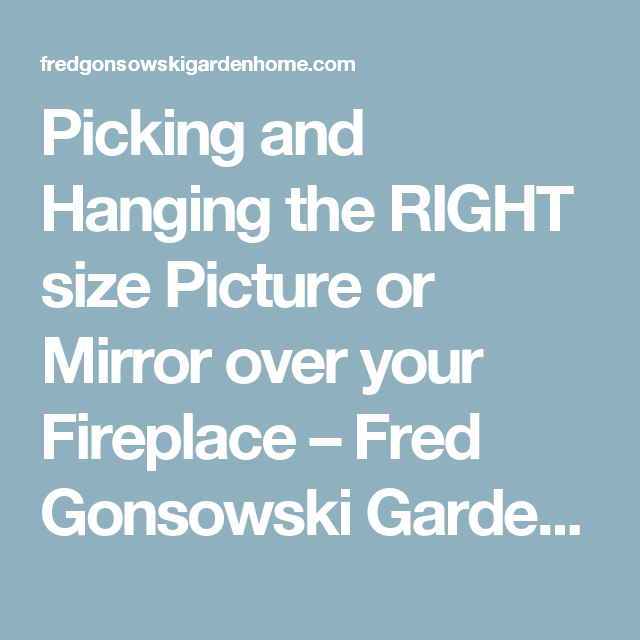 Picking And Hanging The Right Size Picture Or Mirror Over Your Fireplace Fireplace Pictures