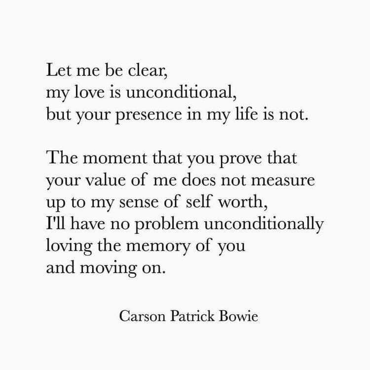 Let Me Be Clear My Love Is Unconditional But Your Presence In My Life Is Not The Moment That You Prove That Your Your Worth Quotes Value Quotes Bowie Quotes