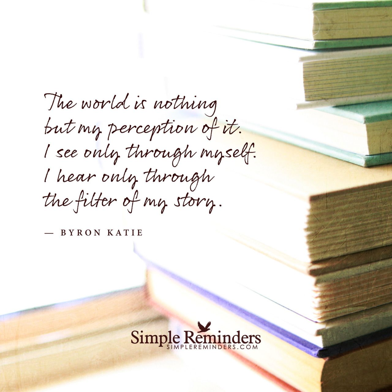 """The world is nothing but my perception of it. I see only through myself. I hear only through the filter of my story."" — Byron Katie"