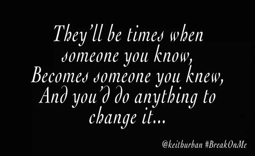 """There will be times, when someone you know, becomes someone you knew and you'd do anything to change it..."" Keith Urban 