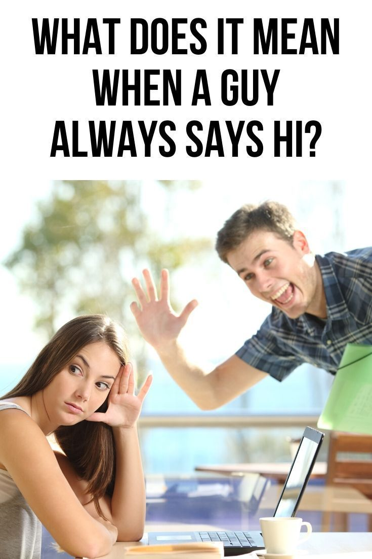 What does it mean when a guy always says hi to you? | Body