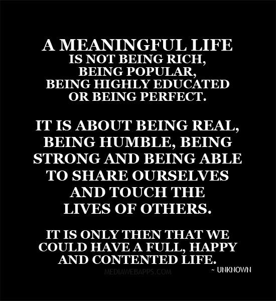 A Meaningful Life Is Not Being Rich Being Popular Being Highly Educated Or Being Perfect It Is About Being Real Being Humble Quotations Words Quotes Words