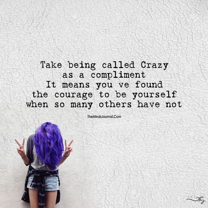 Take Being Called Crazy As A Compliment It Means You Ve Found Courage Be Yourself Quotes True Quotes Crazy Quotes