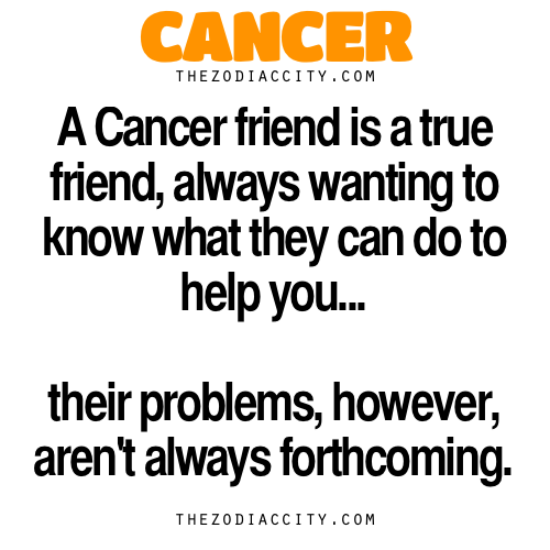 Zodiac Cancer Facts. — A Cancer friend is a true friend, always wanting to know what they can do to help you. Their problems, however, aren't always forthcoming.
