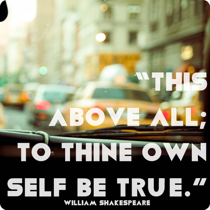 "Shakespeare Quotes About Life Best This Above All To Thine Own Self Be True."" William Shakespeare"