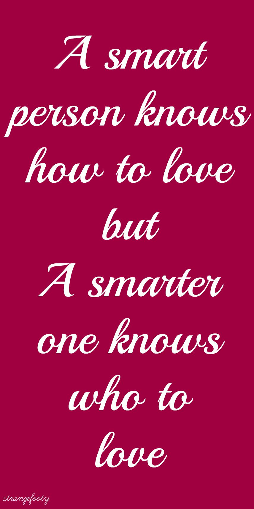 A smart person knows how to love but a smarter one knows who to love..
