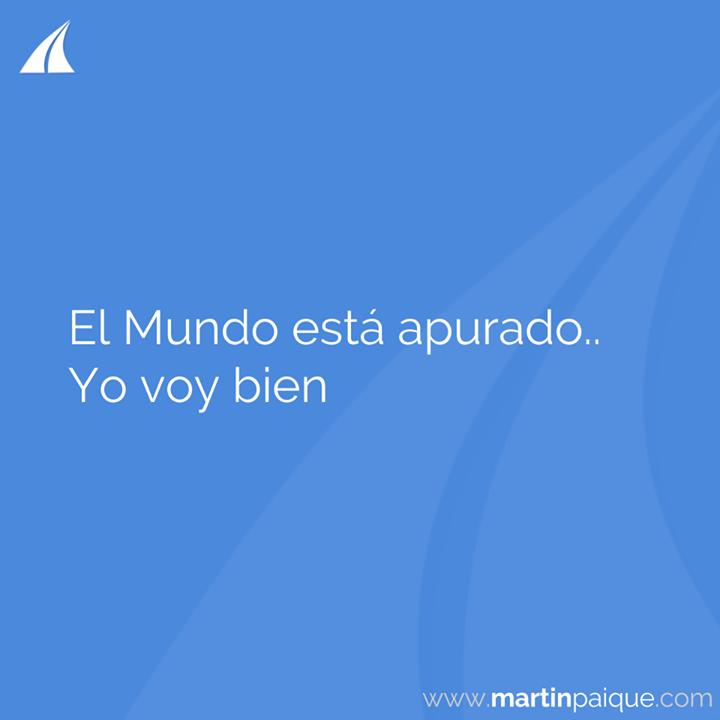 El Mundo está apurado.. yo voy bien..  www.martinpaique.com #coach #empoderamiento
