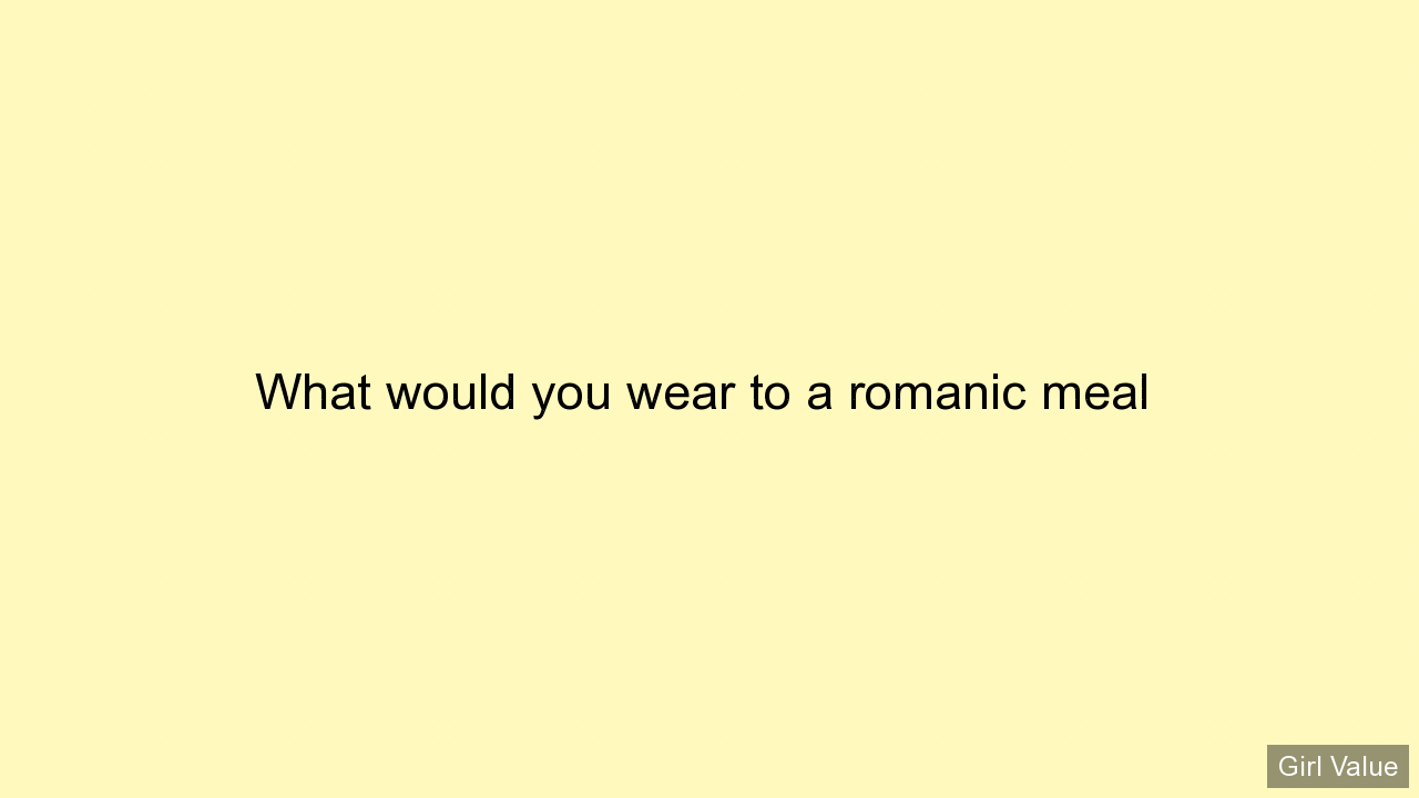 What would you wear to a romanic meal