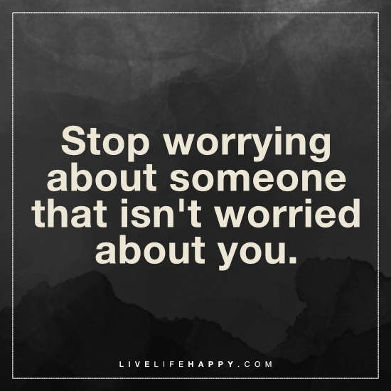 Quotes About Worrying Stop Worrying About Someone Live Life Happy  Deep Life Quotes .
