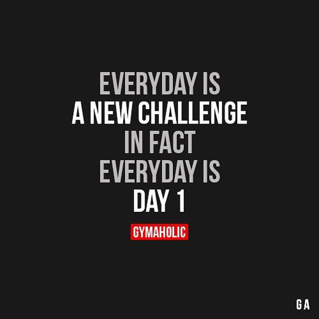 Everyday Is A New Challenge In Fact Everyday Is Day 1 Gymaholic