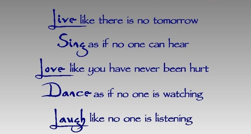 Live Like There Is No Tomorrow Sing As If No One Can Hear Love