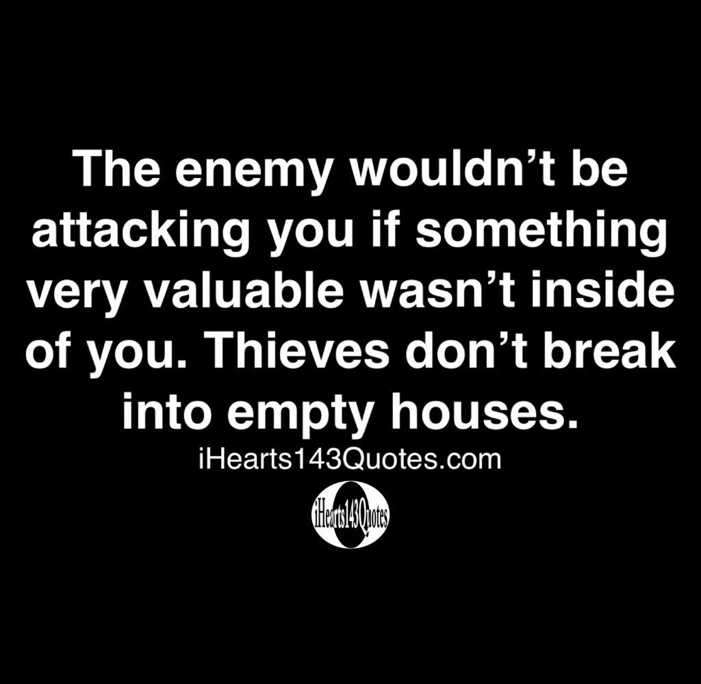 The Enemy Wouldn T Be Attacking You If Something Very Valuable Wasn T Inside Of You Thieves Don T Break Into Empty Houses Quotes Ihearts143quotes Daily Motivational Quotes Wisdom Quotes Motivational Quotes