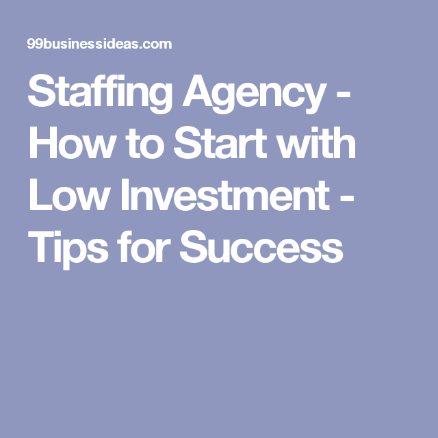Staffing Agency How To Start With Low Investment Tips For Success Staffing Agency Staffing Agency Business Investment Tips