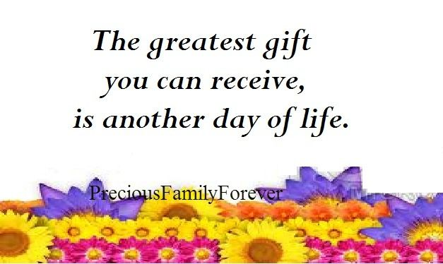 The greatest gift you can receive, is another day of life. ❤❤❤ (Would asking that it be Pain Free, be pushing it?)