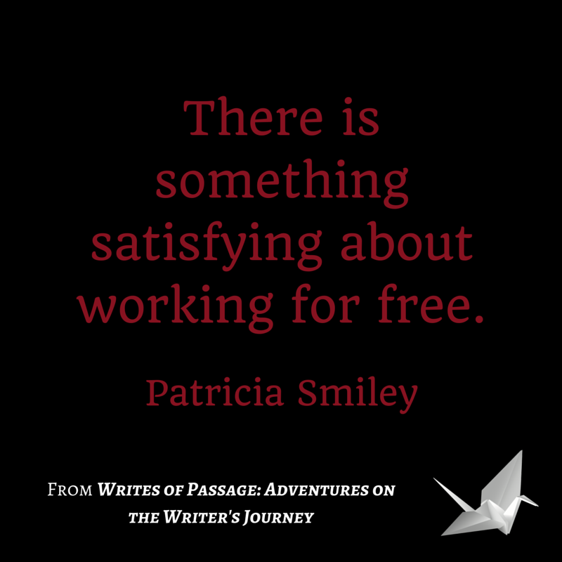 Author Patricia Smiley for WRITES OF PASSAGE: ADVENTURES ON THE WRITER'S JOURNEY, quote: There is something satisfying about working for free. bit.ly/sincwrites