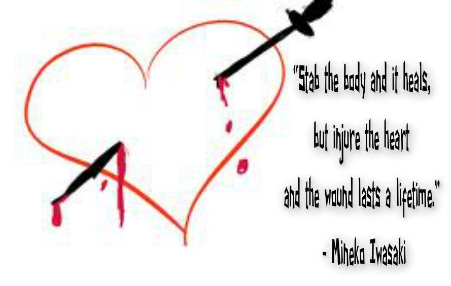 Stab the body and it heals but injure the heart and the wound last a lifetime. - Mineko Iwasaki