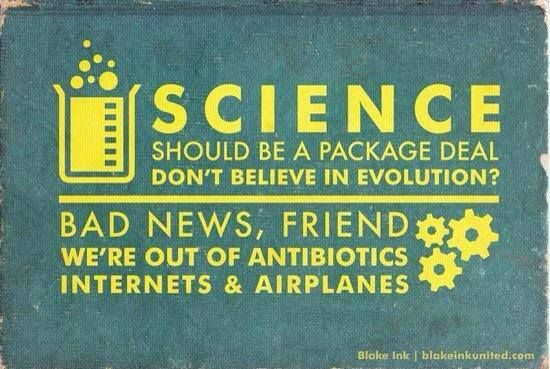 Science is a package deal...  you don't believe in evolution? Bad news, then...  we're out of antibiotics, internets, cell phones, and airplanes.