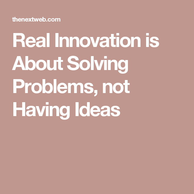 Real Innovation Is About Solving Problems Not Having Ideas Problem Solving Digital Business Design Solving
