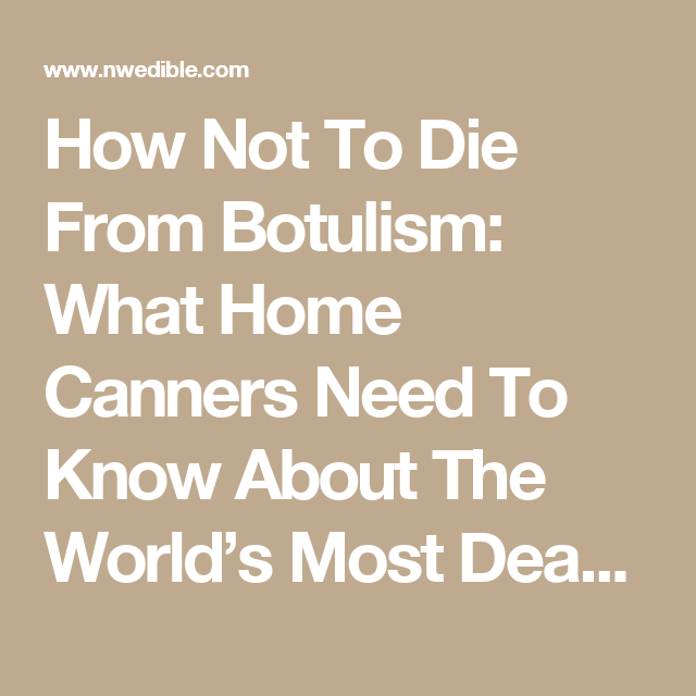 How Not To Die From Botulism: What Home Canners Need To Know About The World's Most Deadly Toxin | Northwest Edible Life