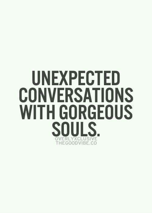 Bon I Love Unexpected Conversations With Gorgeous Souls.