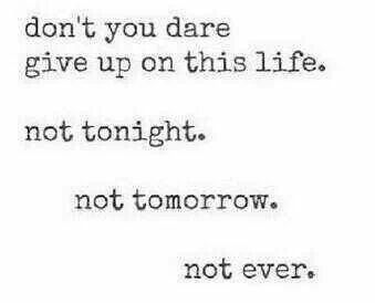 Don't you Dear  Give up on this life.   Not tonight.     Not tomorrow.       Not ever.