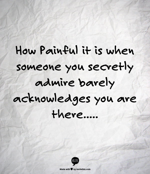 How Painful It Is When Someone You Secretly Admire Barely Acknowledges You Are There Sadness Lonely Ignored Mistreated Quotes Deep Thoughts Secret Love