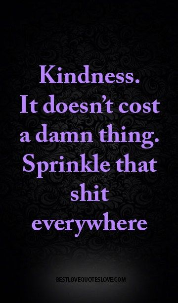 Kindness. It doesn't cost a damn thing. Sprinkle that shit everywhere