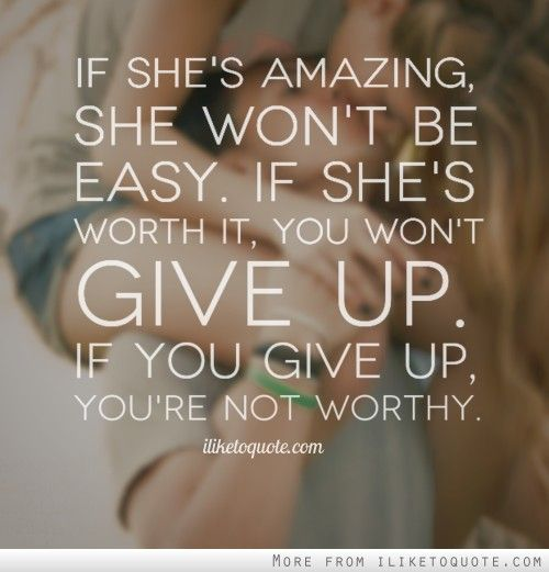 Worth It Love Quotes: If She's Amazing, She Won't Be Easy. If She's Worth It