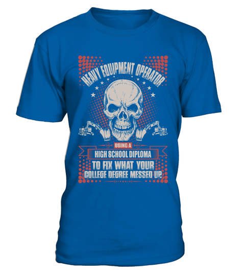 83603bc41 Heavy Equipment Operator Using High School Diploma Tshirt T Shirt . HOW TO  ORDER: