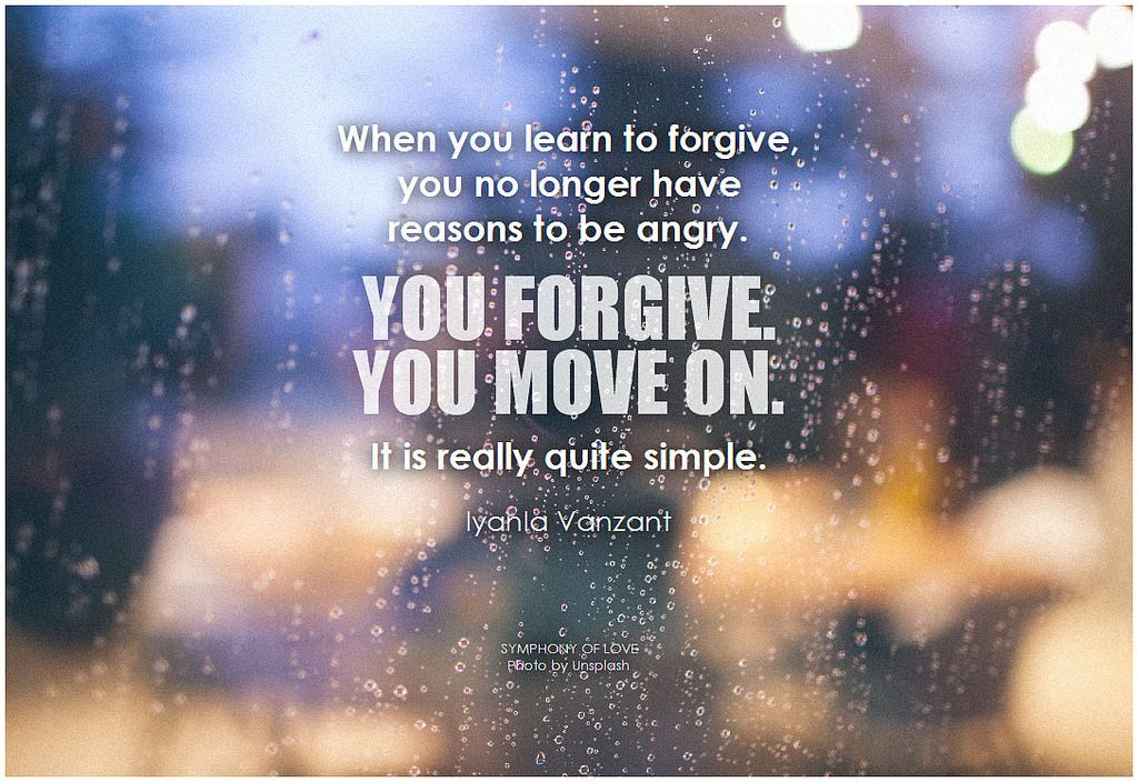 Iyanla Vanzant When you learn to forgive, you no longer have reasons to be angry. You forgive. You move on. It is really quite simple