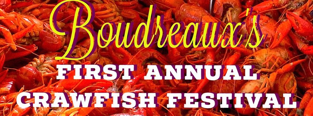 Boudreaux's First Annual Crawfish Festival April 1, 2017 noon-5pm