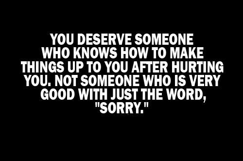 Sorry is just a five letter word...unless there is sentiment that goes with it...its meaningless.
