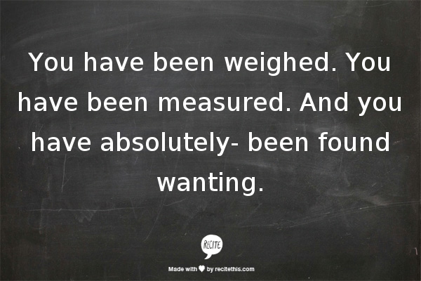 You Have Been Weighed You Have Been Measured And You Have