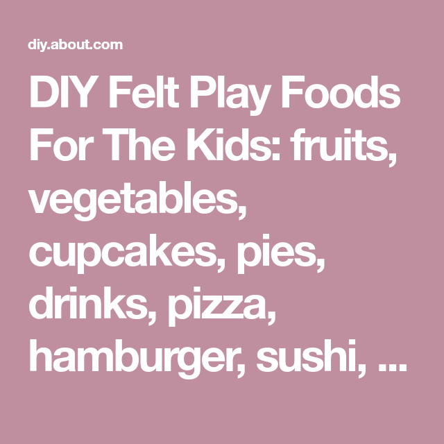 DIY Felt Play Foods For The Kids: fruits, vegetables, cupcakes, pies, drinks, pizza, hamburger, sushi, pop tarts, tacos, bread and much, much more..